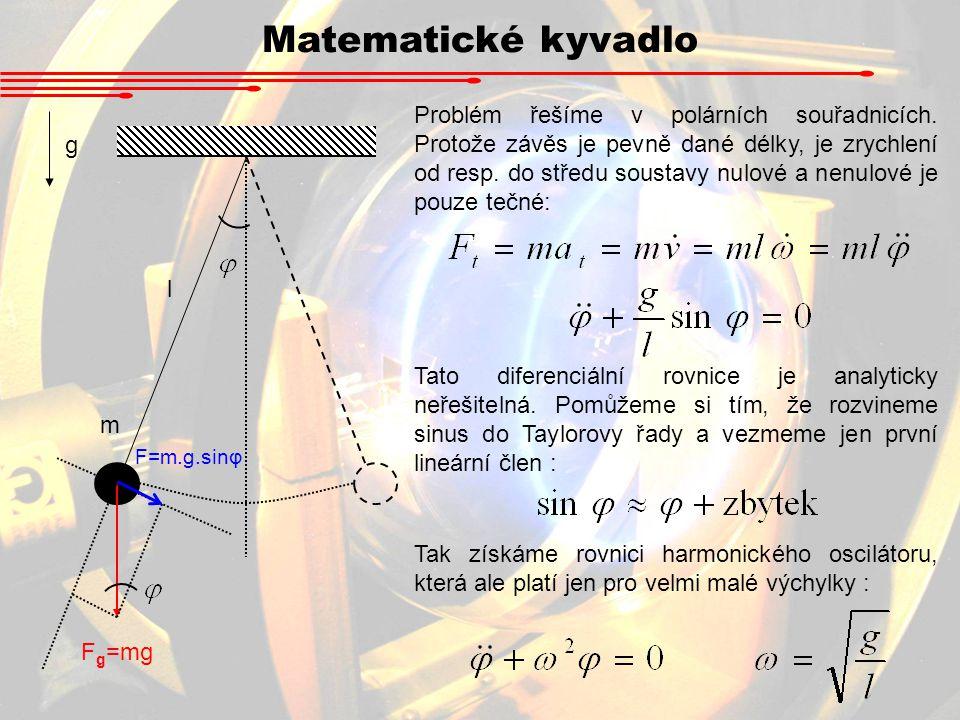 Matematické kyvadlo l m g F g =mg F=m.g.sinφ Problém řešíme v polárních souřadnicích. Protože závěs je pevně dané délky, je zrychlení od resp. do stře