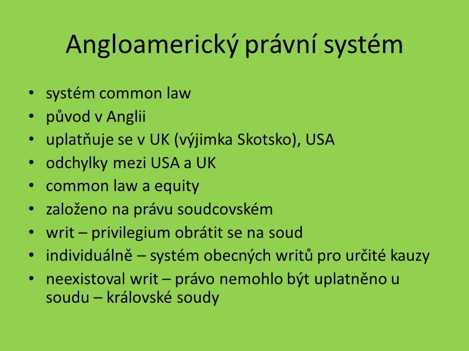 Angloamerický právní systém systém common law původ v Anglii uplatňuje se v UK (výjimka Skotsko), USA odchylky mezi USA a UK common law a equity založ