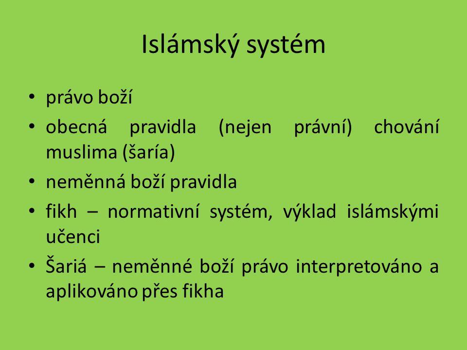 Islámský systém právo boží obecná pravidla (nejen právní) chování muslima (šaría) neměnná boží pravidla fikh – normativní systém, výklad islámskými uč
