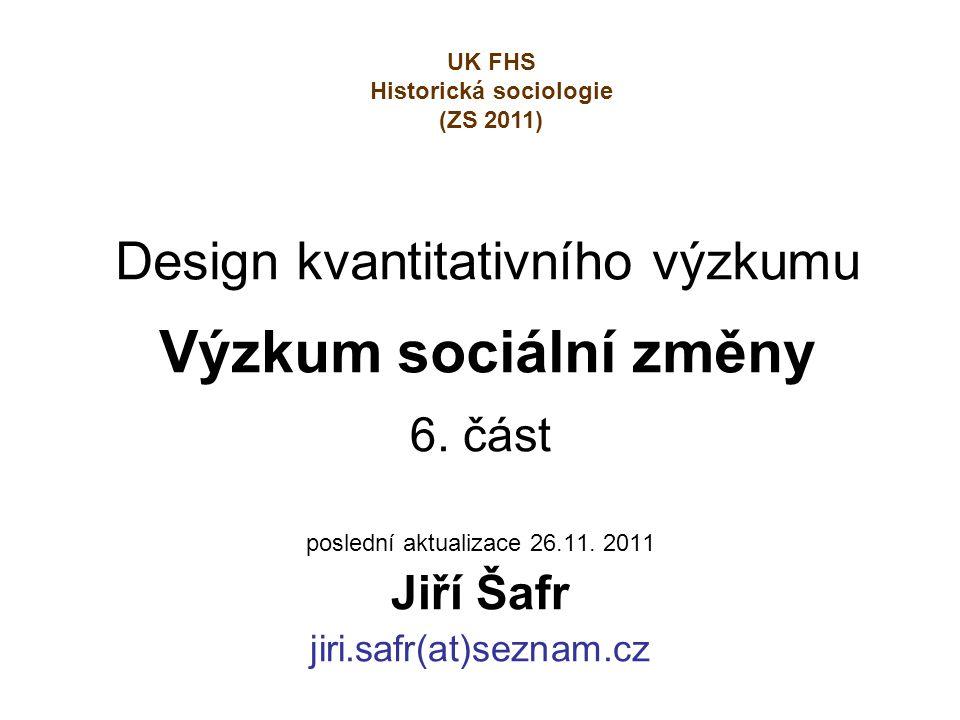Design kvantitativního výzkumu Výzkum sociální změny 6. část poslední aktualizace 26.11. 2011 Jiří Šafr jiri.safr(at)seznam.cz UK FHS Historická socio