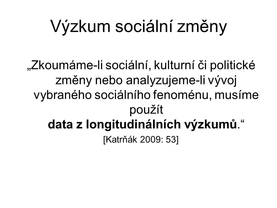 """Výzkum sociální změny """"Zkoumáme-li sociální, kulturní či politické změny nebo analyzujeme-li vývoj vybraného sociálního fenoménu, musíme použít data z longitudinálních výzkumů. [Katrňák 2009: 53]"""
