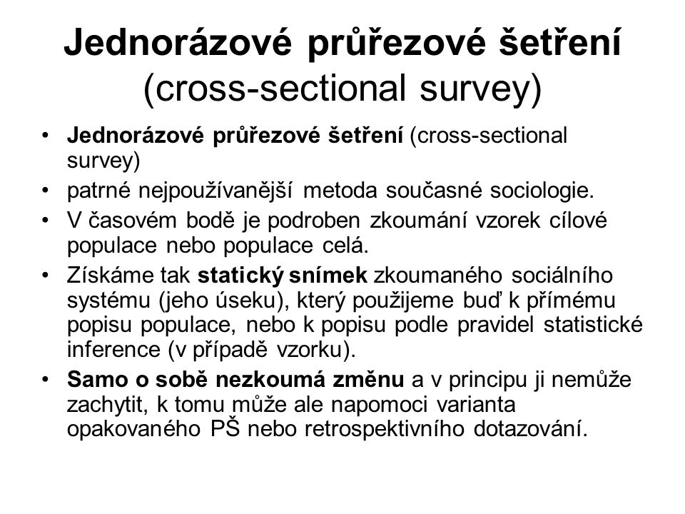 """Opakované průřezové šetření (repeated cross-sectional survey) Opakování výzkumu (celého dotazníku nebo jeho části) Opakovaně zjišťujeme stejné údaje na různých vzorcích populace Například mezinárodní projekty jako ISSP, ESS, WVS, EVS Stále ovšem statická metoda: nepopisuje sociální jevy v jejich dynamice """"pouze statické snímky v čase (u panelu """"film )."""