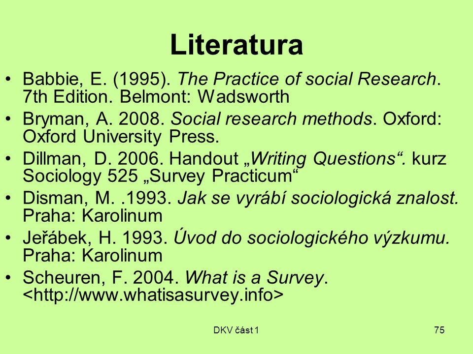 DKV část 175 Literatura Babbie, E. (1995). The Practice of social Research. 7th Edition. Belmont: Wadsworth Bryman, A. 2008. Social research methods.