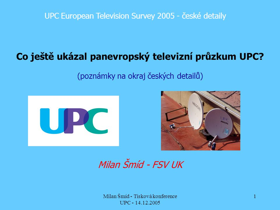 Milan Šmíd - Tisková konference UPC - 14.12.2005 1 UPC European Television Survey 2005 - české detaily Co ještě ukázal panevropský televizní průzkum UPC.