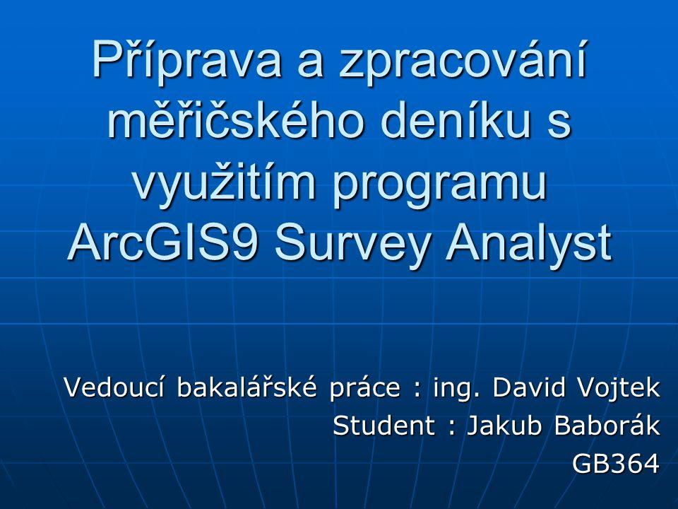 Příprava a zpracování měřičského deníku s využitím programu ArcGIS9 Survey Analyst Vedoucí bakalářské práce : ing. David Vojtek Student : Jakub Baborá