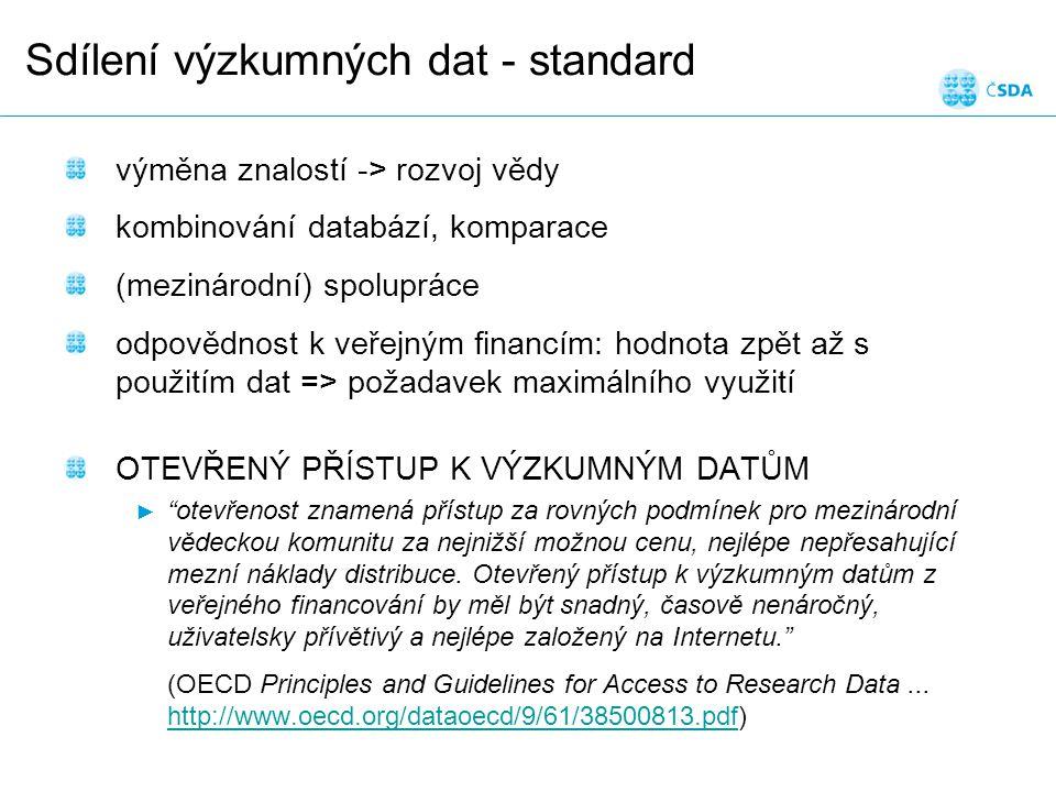 Sdílení výzkumných dat - standard výměna znalostí -> rozvoj vědy kombinování databází, komparace (mezinárodní) spolupráce odpovědnost k veřejným financím: hodnota zpět až s použitím dat => požadavek maximálního využití OTEVŘENÝ PŘÍSTUP K VÝZKUMNÝM DATŮM ► otevřenost znamená přístup za rovných podmínek pro mezinárodní vědeckou komunitu za nejnižší možnou cenu, nejlépe nepřesahující mezní náklady distribuce.