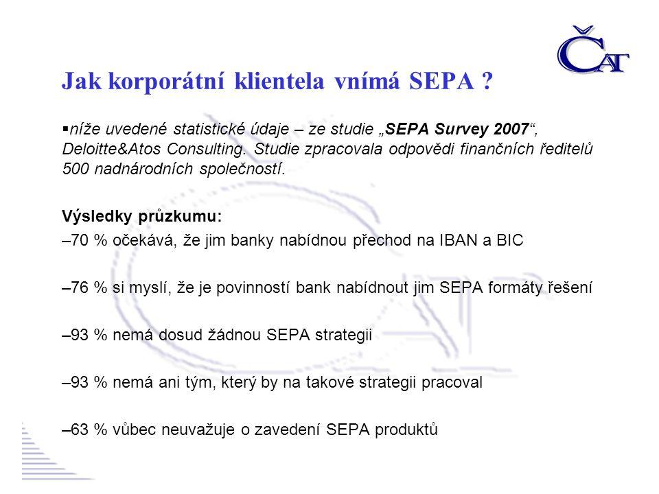 –46 % není schopno kvantifikovat nezbytné náklady –28 % hodlá začít zavádět produkty SEPA v roce 2009 a později –29 % nevidí v celém procesu žádné nové obchodní příležitosti –65 % z nich banky dosud nekontaktovaly a nenabídly nezbytné informace –84 % neusilovalo o žádné kontakty s bankami –72 % prohlásilo, že SEPA řešení, nabídnuté bankami, jim nevyhovuje Závěr: Korporátní klientela i veřejný sektor vnímají SEPA jako problém, který by za ně měly vyřešit jejich banky a ne jako příležitost, o kterou by měly samy usilovat .