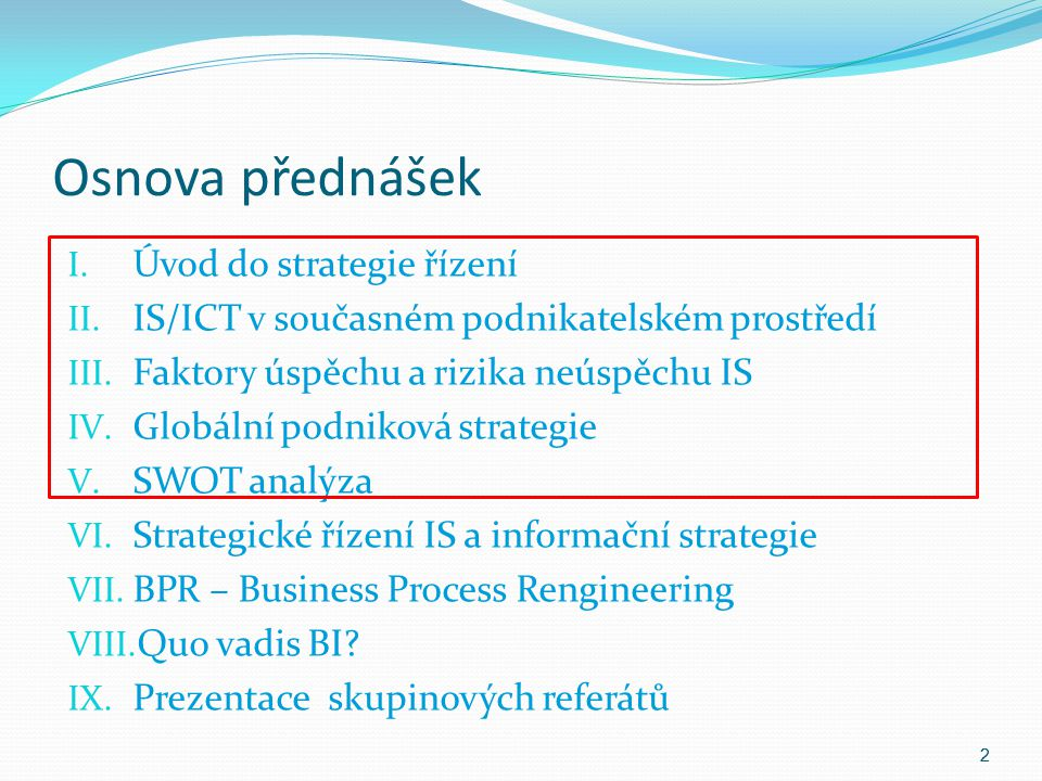 Osnova přednášek I. Úvod do strategie řízení II. IS/ICT v současném podnikatelském prostředí III. Faktory úspěchu a rizika neúspěchu IS IV. Globální p