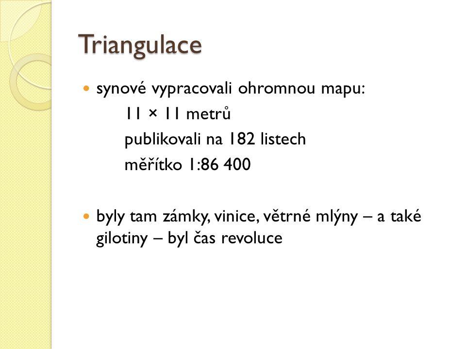 Triangulace synové vypracovali ohromnou mapu: 11 × 11 metrů publikovali na 182 listech měřítko 1:86 400 byly tam zámky, vinice, větrné mlýny – a také gilotiny – byl čas revoluce