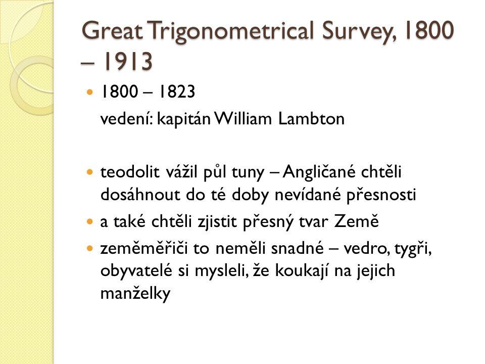 Great Trigonometrical Survey, 1800 – 1913 1800 – 1823 vedení: kapitán William Lambton teodolit vážil půl tuny – Angličané chtěli dosáhnout do té doby nevídané přesnosti a také chtěli zjistit přesný tvar Země zeměměřiči to neměli snadné – vedro, tygři, obyvatelé si mysleli, že koukají na jejich manželky