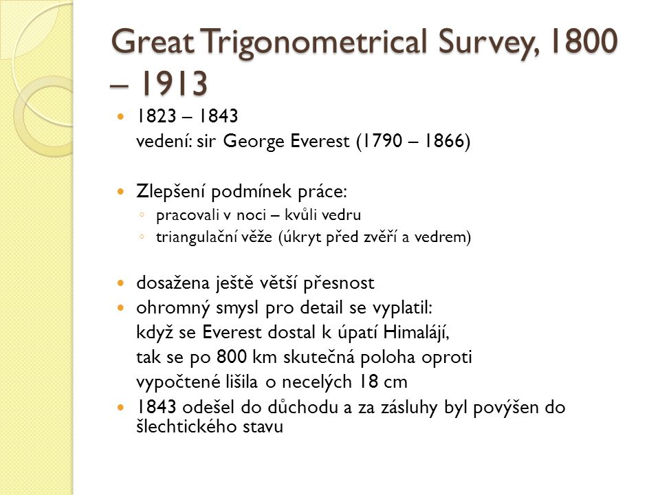Great Trigonometrical Survey, 1800 – 1913 1823 – 1843 vedení: sir George Everest (1790 – 1866) Zlepšení podmínek práce: ◦ pracovali v noci – kvůli vedru ◦ triangulační věže (úkryt před zvěří a vedrem) dosažena ještě větší přesnost ohromný smysl pro detail se vyplatil: když se Everest dostal k úpatí Himalájí, tak se po 800 km skutečná poloha oproti vypočtené lišila o necelých 18 cm 1843 odešel do důchodu a za zásluhy byl povýšen do šlechtického stavu