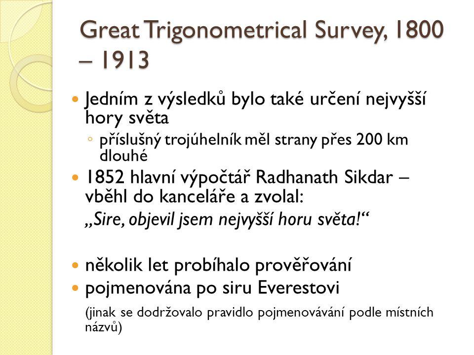 """Jedním z výsledků bylo také určení nejvyšší hory světa ◦ příslušný trojúhelník měl strany přes 200 km dlouhé 1852 hlavní výpočtář Radhanath Sikdar – vběhl do kanceláře a zvolal: """"Sire, objevil jsem nejvyšší horu světa! několik let probíhalo prověřování pojmenována po siru Everestovi (jinak se dodržovalo pravidlo pojmenovávání podle místních názvů) Great Trigonometrical Survey, 1800 – 1913"""