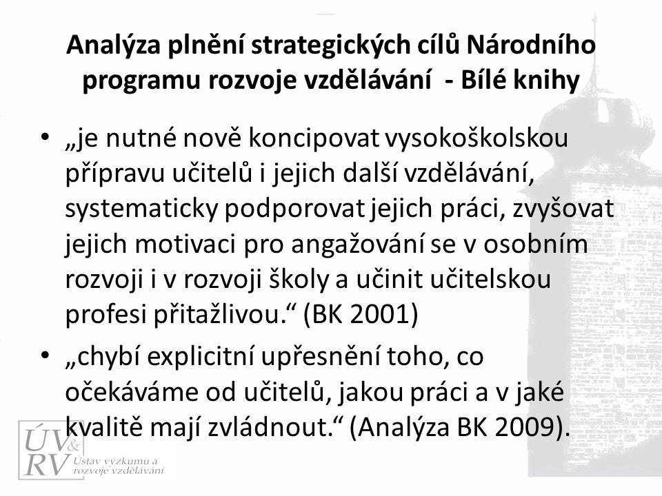 """Analýza plnění strategických cílů Národního programu rozvoje vzdělávání - Bílé knihy """"je nutné nově koncipovat vysokoškolskou přípravu učitelů i jejich další vzdělávání, systematicky podporovat jejich práci, zvyšovat jejich motivaci pro angažování se v osobním rozvoji i v rozvoji školy a učinit učitelskou profesi přitažlivou. (BK 2001) """"chybí explicitní upřesnění toho, co očekáváme od učitelů, jakou práci a v jaké kvalitě mají zvládnout. (Analýza BK 2009)."""