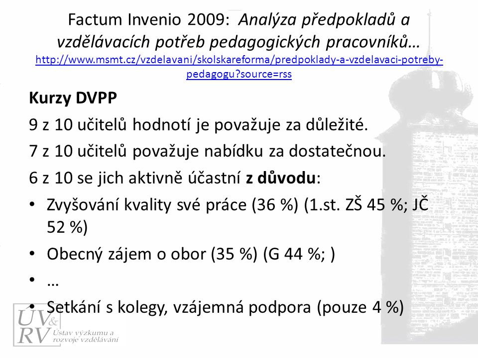 Factum Invenio 2009: Analýza předpokladů a vzdělávacích potřeb pedagogických pracovníků… http://www.msmt.cz/vzdelavani/skolskareforma/predpoklady-a-vzdelavaci-potreby- pedagogu source=rss http://www.msmt.cz/vzdelavani/skolskareforma/predpoklady-a-vzdelavaci-potreby- pedagogu source=rss Kurzy DVPP 9 z 10 učitelů hodnotí je považuje za důležité.
