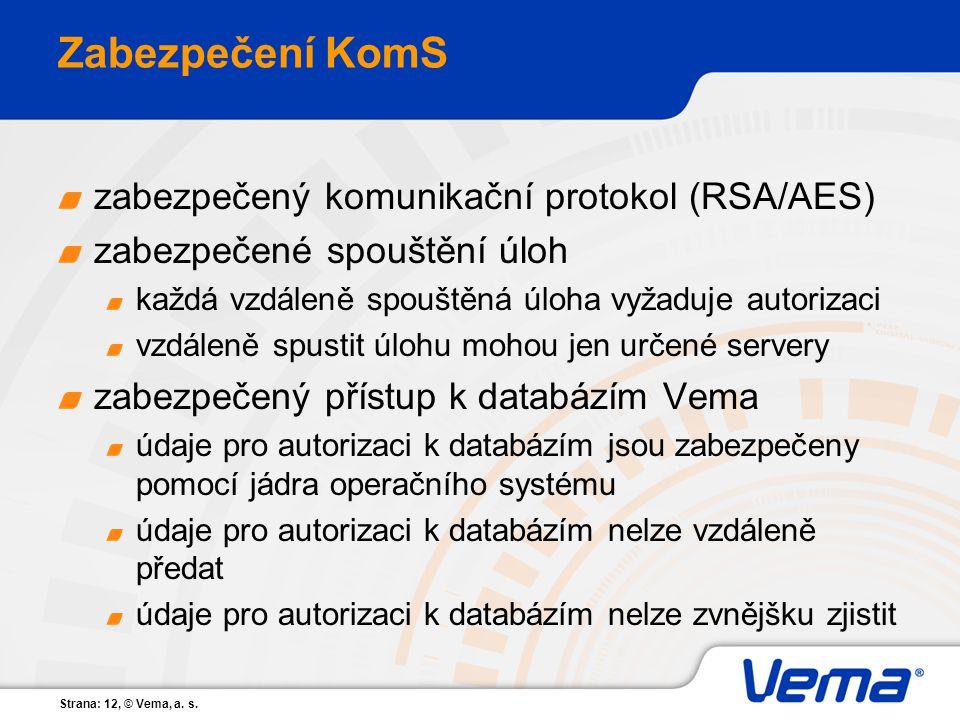 Strana: 12, © Vema, a. s. Zabezpečení KomS zabezpečený komunikační protokol (RSA/AES) zabezpečené spouštění úloh každá vzdáleně spouštěná úloha vyžadu