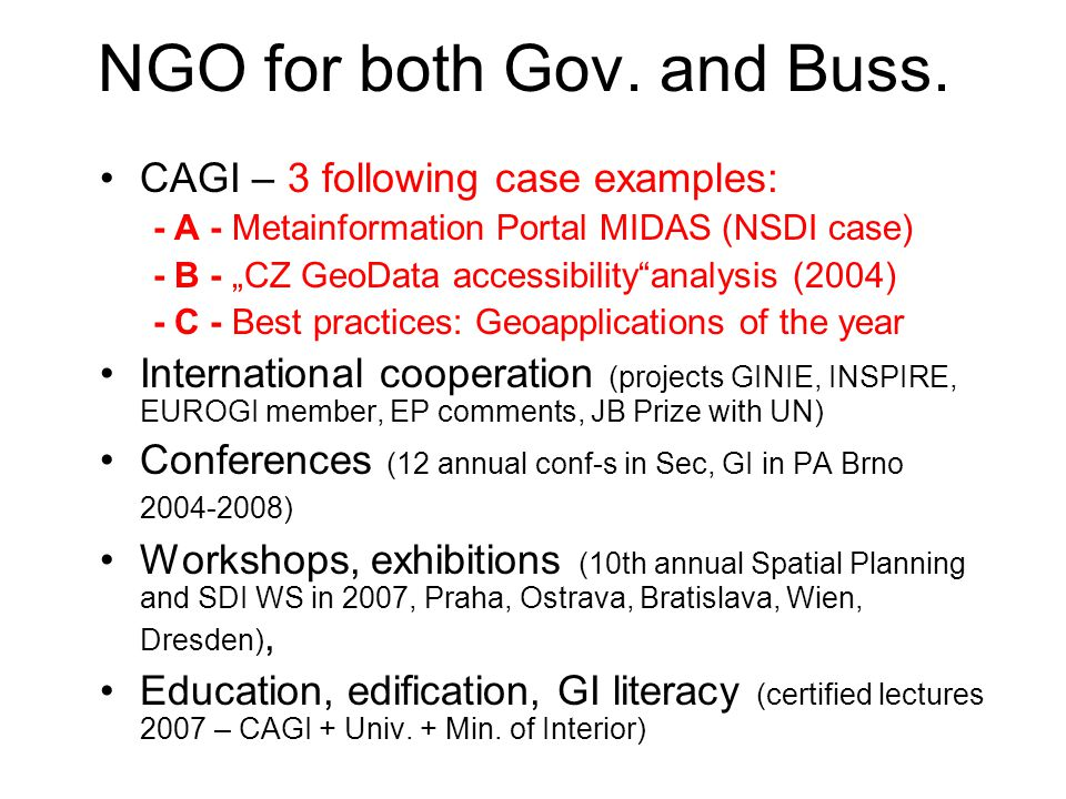 Example -A- GeoMetaInformation iniciated by NGO MIDAS Metainformation System of Public Administration Geodata, GIS, events, info.sources –from 1999 –http://www.cagi.cz/midas, http://gis.vsb.cz/midashttp://www.cagi.cz/midashttp://gis.vsb.cz/midas –Authors:CAGI, VSB-TU Ostrava, UVIS (MICR) –Funding: CAGI, UVIS, MZe, VSB-TU Ostrava –Users:Public Administration, Commercial Sphere –Approx 3500 MetaData Sets The main added value: knowledge, educated human sources Nowadays commercial products like METIS, MICKA, ArcCatalogue,…