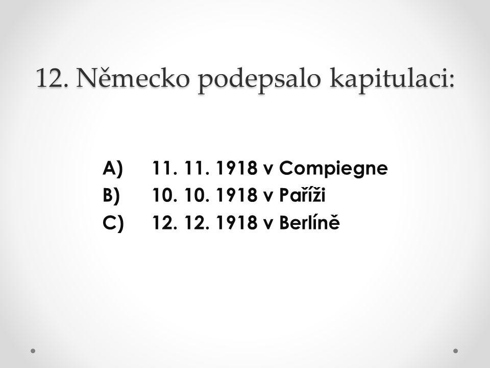 12. Německo podepsalo kapitulaci: A) 11. 11. 1918 v Compiegne B) 10. 10. 1918 v Paříži C) 12. 12. 1918 v Berlíně