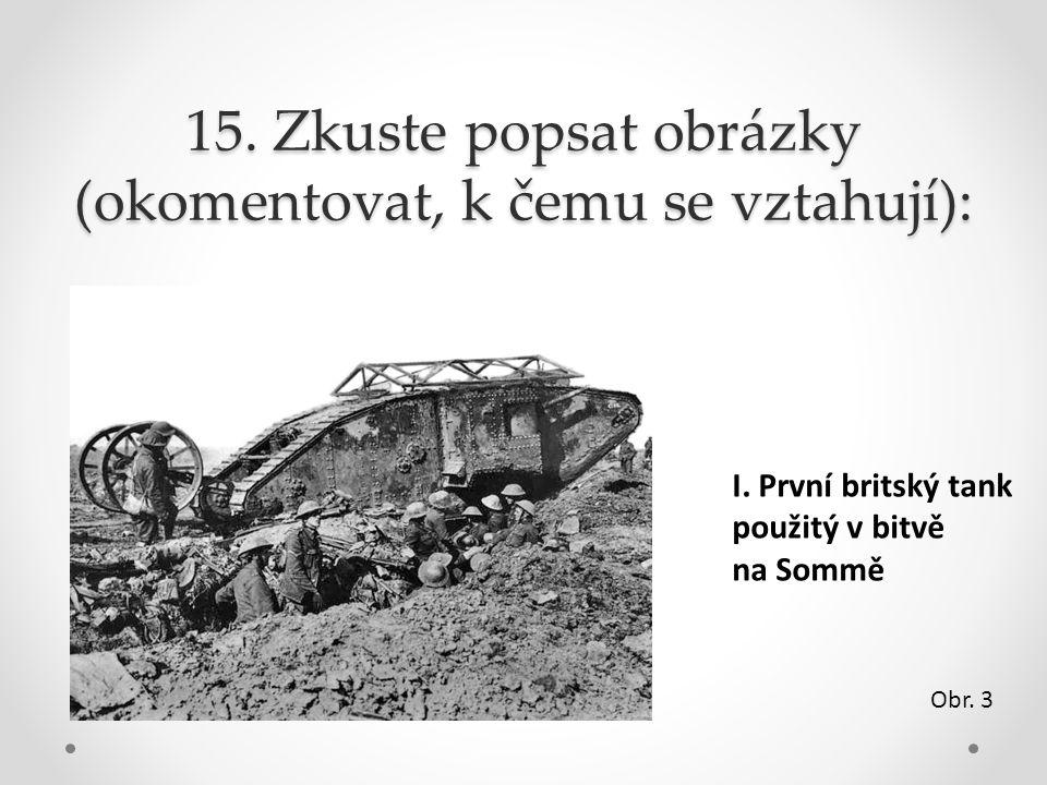 15. Zkuste popsat obrázky (okomentovat, k čemu se vztahují): I. První britský tank použitý v bitvě na Sommě Obr. 3