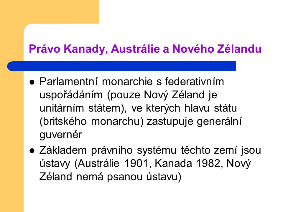 Právo Kanady, Austrálie a Nového Zélandu Parlamentní monarchie s federativním uspořádáním (pouze Nový Zéland je unitárním státem), ve kterých hlavu státu (britského monarchu) zastupuje generální guvernér Základem právního systému těchto zemí jsou ústavy (Austrálie 1901, Kanada 1982, Nový Zéland nemá psanou ústavu)