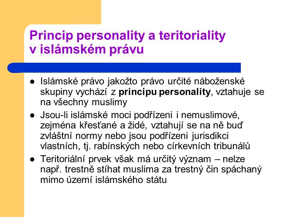 Princip personality a teritoriality v islámském právu Islámské právo jakožto právo určité náboženské skupiny vychází z principu personality, vztahuje se na všechny muslimy Jsou-li islámské moci podřízeni i nemuslimové, zejména křesťané a židé, vztahují se na ně buď zvláštní normy nebo jsou podřízeni jurisdikci vlastních, tj.