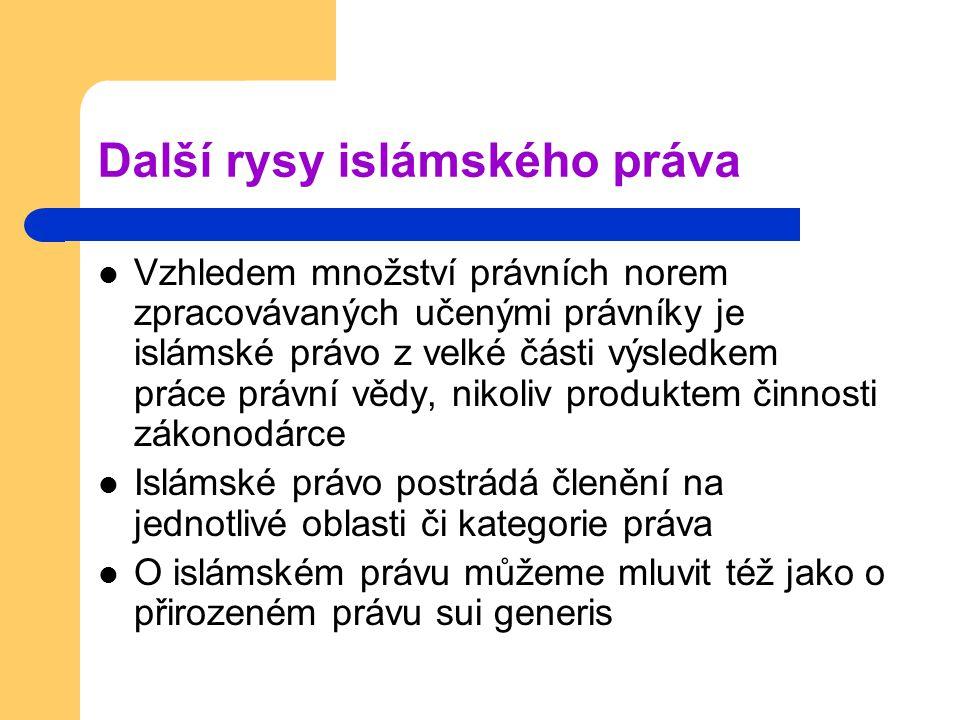Další rysy islámského práva Vzhledem množství právních norem zpracovávaných učenými právníky je islámské právo z velké části výsledkem práce právní vědy, nikoliv produktem činnosti zákonodárce Islámské právo postrádá členění na jednotlivé oblasti či kategorie práva O islámském právu můžeme mluvit též jako o přirozeném právu sui generis