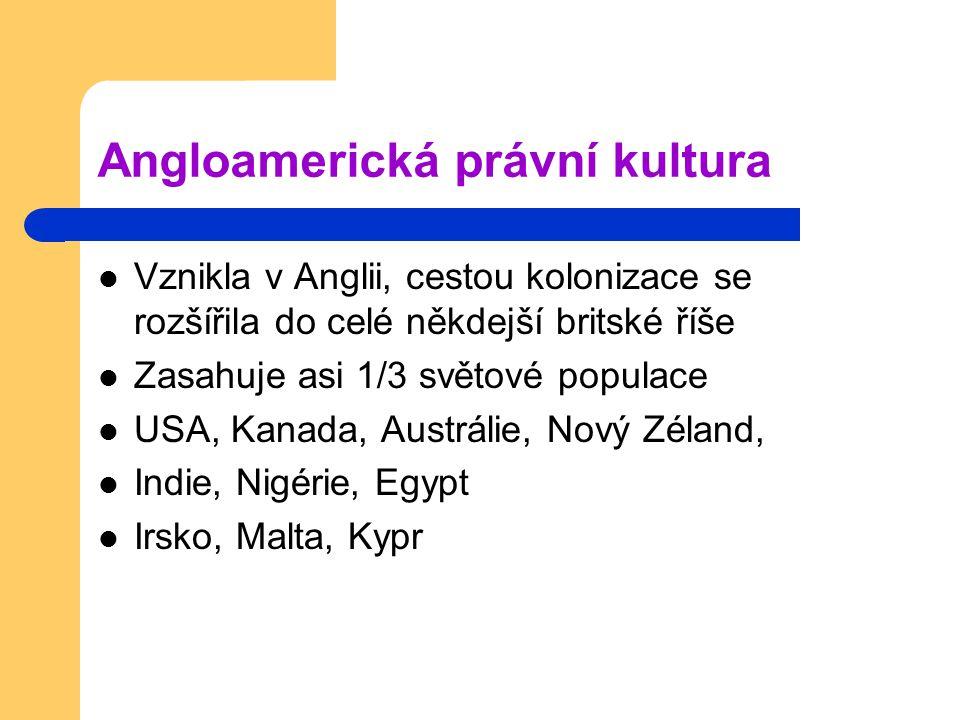 Angloamerická právní kultura Vznikla v Anglii, cestou kolonizace se rozšířila do celé někdejší britské říše Zasahuje asi 1/3 světové populace USA, Kanada, Austrálie, Nový Zéland, Indie, Nigérie, Egypt Irsko, Malta, Kypr