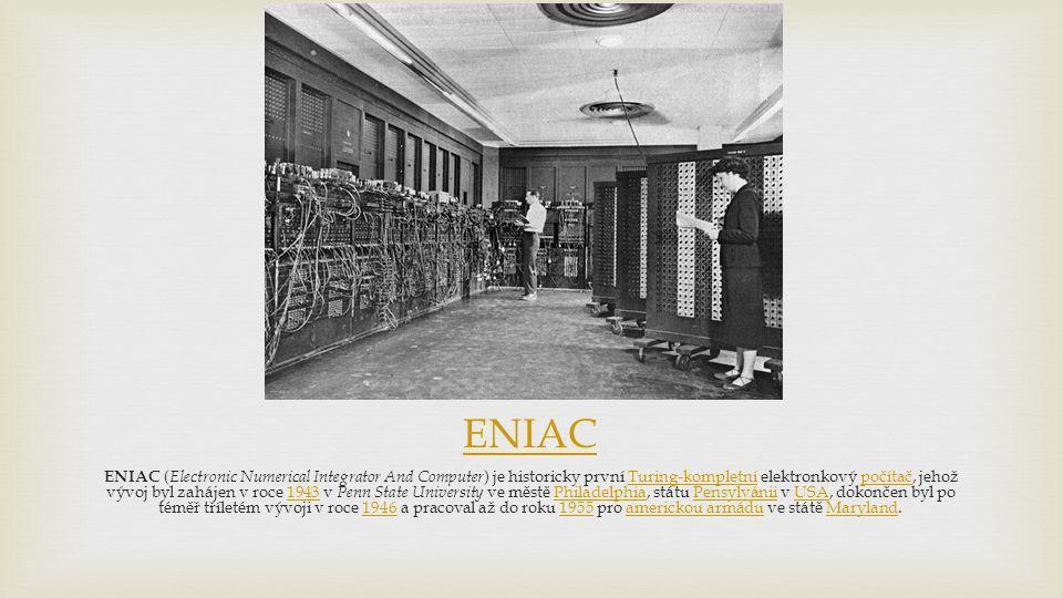 ENIAC ENIAC ( Electronic Numerical Integrator And Computer ) je historicky první Turing-kompletní elektronkový počítač, jehož vývoj byl zahájen v roce