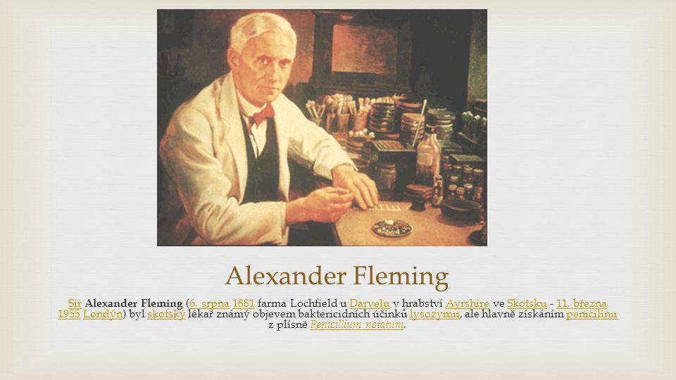 Alexander Fleming SirSir Alexander Fleming (6. srpna 1881 farma Lochfield u Darvelu v hrabství Ayrshire ve Skotsku - 11. března 1955 Londýn) byl skots