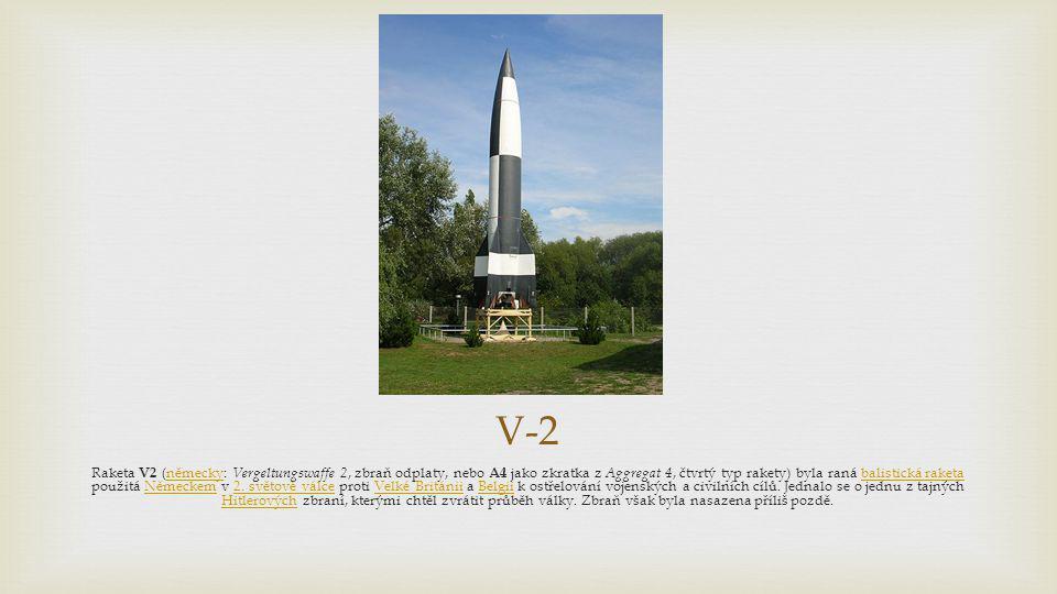 V-2 Raketa V2 (německy: Vergeltungswaffe 2, zbraň odplaty, nebo A4 jako zkratka z Aggregat 4, čtvrtý typ rakety) byla raná balistická raketa použitá N