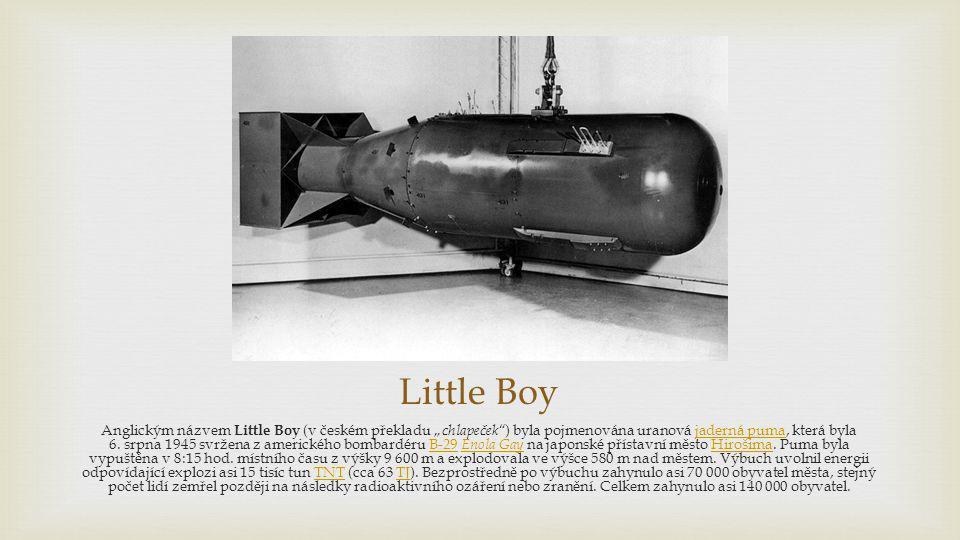 """Little Boy Anglickým názvem Little Boy (v českém překladu """"chlapeček"""" ) byla pojmenována uranová jaderná puma, která byla 6. srpna 1945 svržena z amer"""