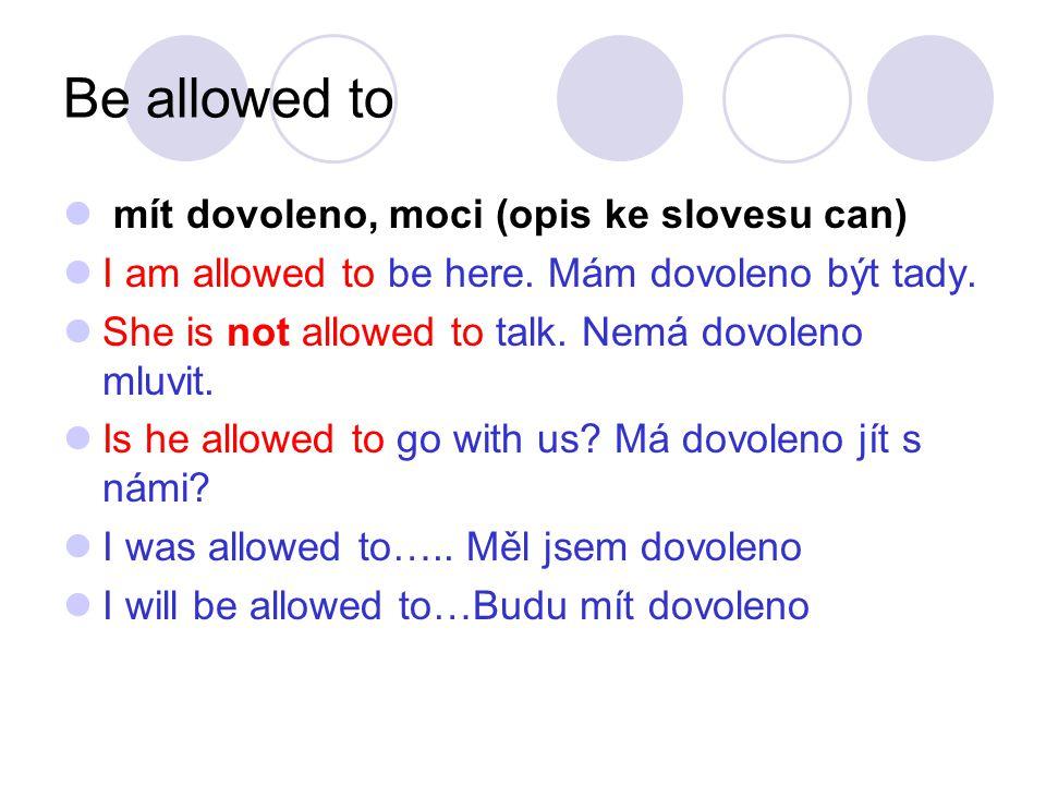 Be allowed to mít dovoleno, moci (opis ke slovesu can) I am allowed to be here. Mám dovoleno být tady. She is not allowed to talk. Nemá dovoleno mluvi