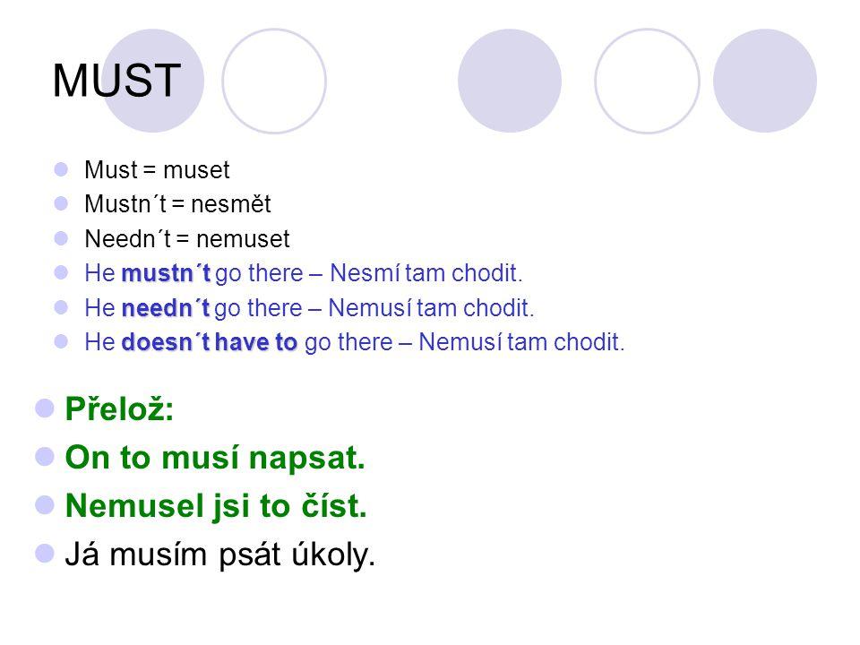 MUST Must = muset Mustn´t = nesmět Needn´t = nemuset mustn´t He mustn´t go there – Nesmí tam chodit. needn´t He needn´t go there – Nemusí tam chodit.