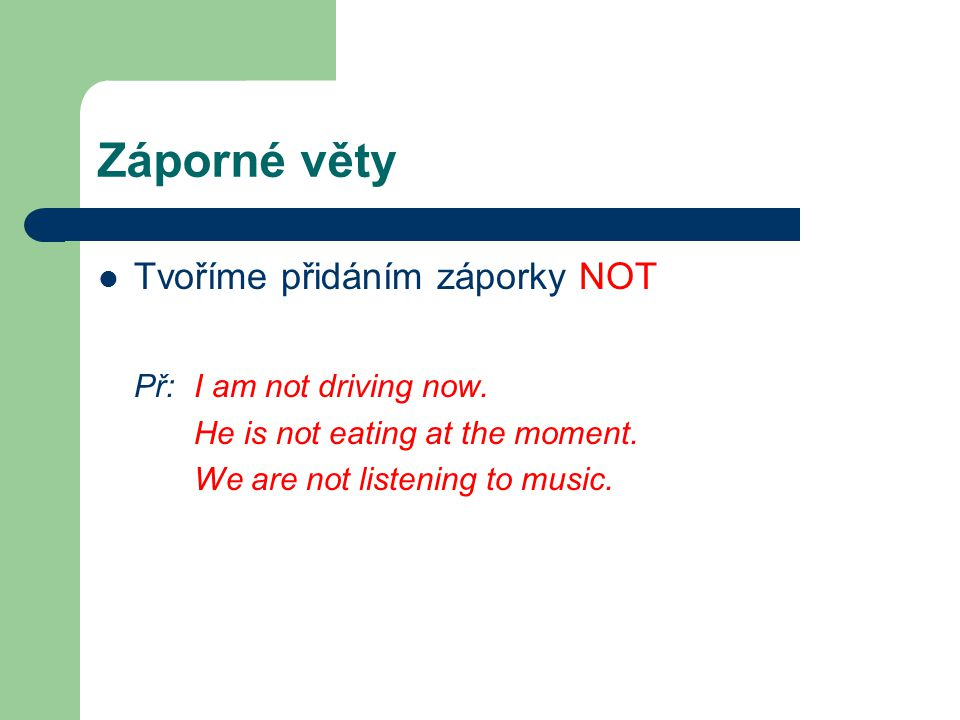Záporné věty Tvoříme přidáním záporky NOT Př: I am not driving now. He is not eating at the moment. We are not listening to music.