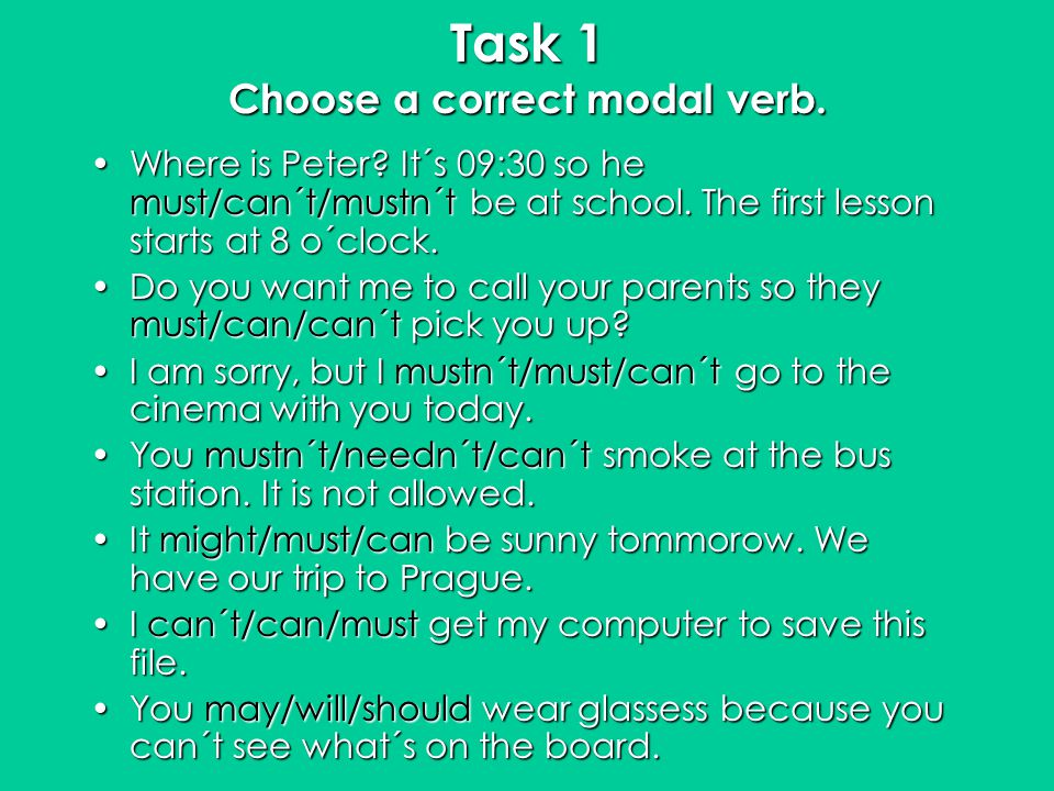 Task 1 Choose a correct modal verb. Where is Peter? It´s 09:30 so he must/can´t/mustn´t be at school. The first lesson starts at 8 o´clock.Where is Pe