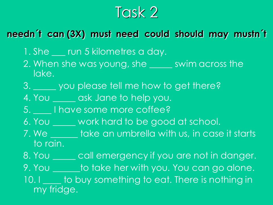 Task 2 needn´t can (3X) must need could should may mustn´t 1. She ___ run 5 kilometres a day. 2. When she was young, she _____ swim across the lake. 3