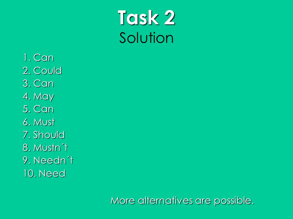 Task 2 Task 2 Solution 1. Can 2. Could 3. Can 4. May 5. Can 6. Must 7. Should 8. Mustn´t 9. Needn´t 10. Need More alternatives are possible.