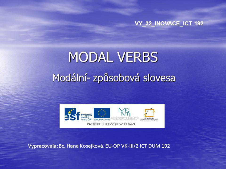 MODAL VERBS Modální- způsobová slovesa Vypracovala: Bc. Hana Kosejková, EU-OP VK-III/2 ICT DUM 192 VY_32_INOVACE_ICT 192