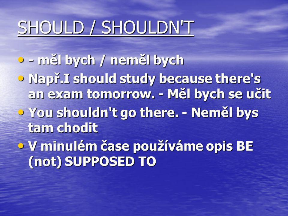 SHOULD / SHOULDN'T - měl bych / neměl bych - měl bych / neměl bych Např.I should study because there's an exam tomorrow. - Měl bych se učit Např.I sho