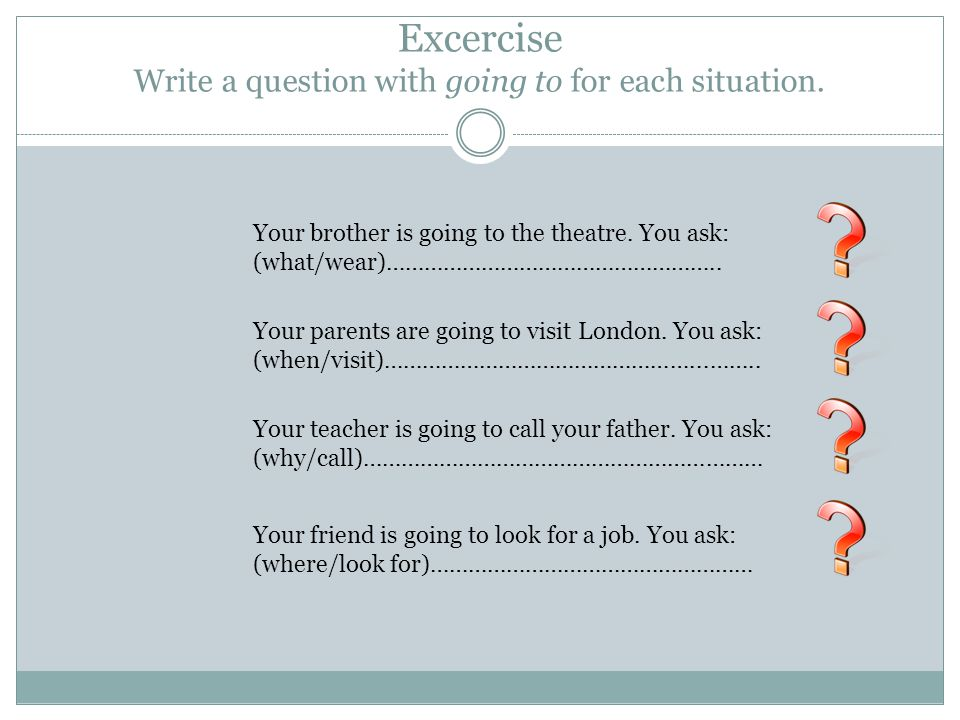 Excercise Write a question with going to for each situation.