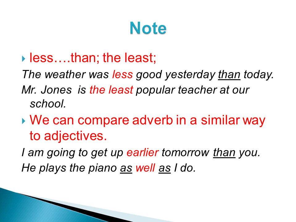  less….than; the least; The weather was less good yesterday than today. Mr. Jones is the least popular teacher at our school.  We can compare adverb
