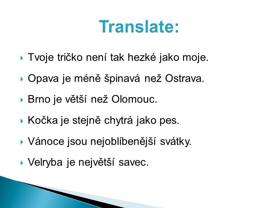  Tvoje tričko není tak hezké jako moje.  Opava je méně špinavá než Ostrava.  Brno je větší než Olomouc.  Kočka je stejně chytrá jako pes.  Vánoce