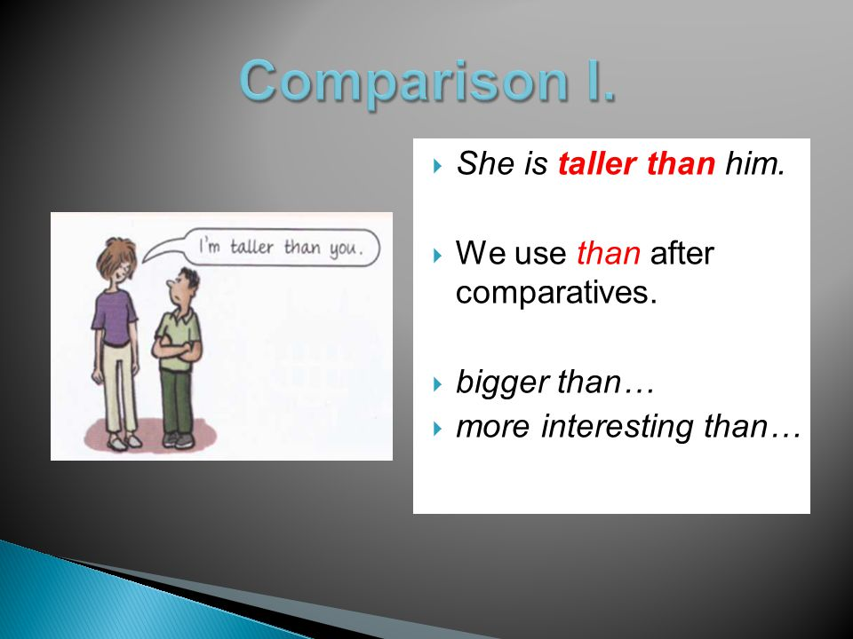  She is taller than him.  We use than after comparatives.  bigger than…  more interesting than…