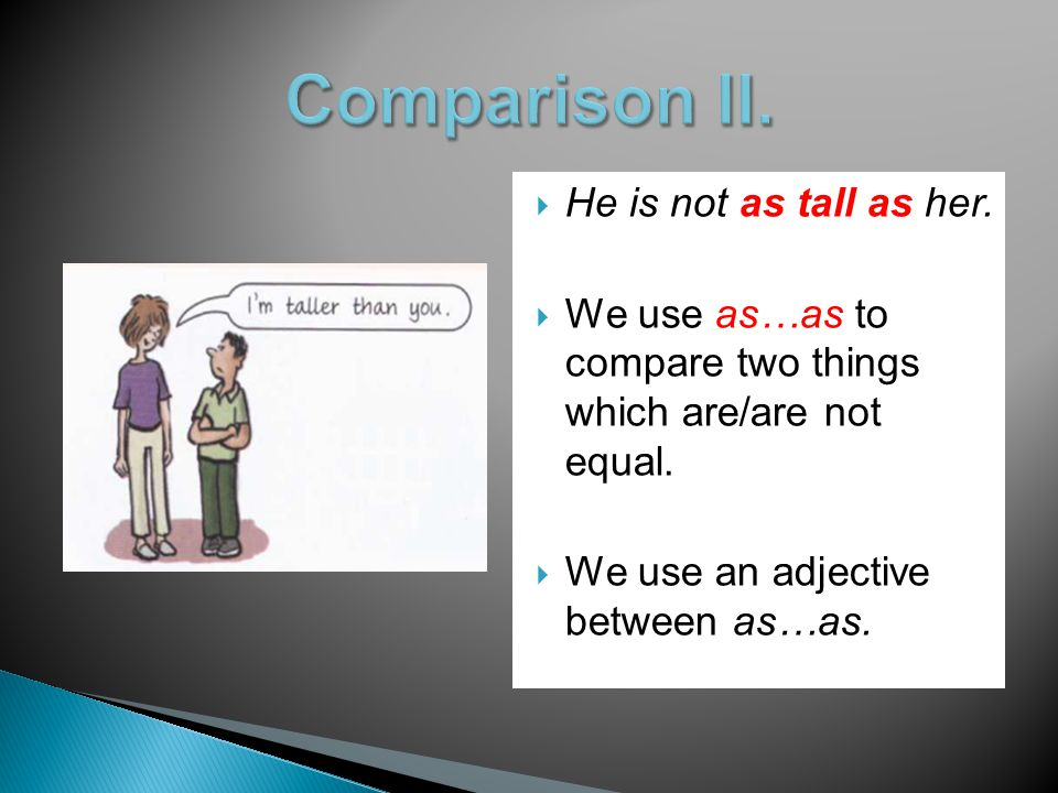  He is not as tall as her.  We use as…as to compare two things which are/are not equal.  We use an adjective between as…as.