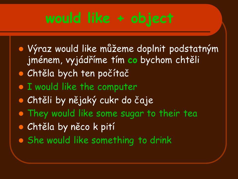 would like + object Výraz would like můžeme doplnit podstatným jménem, vyjádříme tím co bychom chtěli Chtěla bych ten počítač I would like the compute