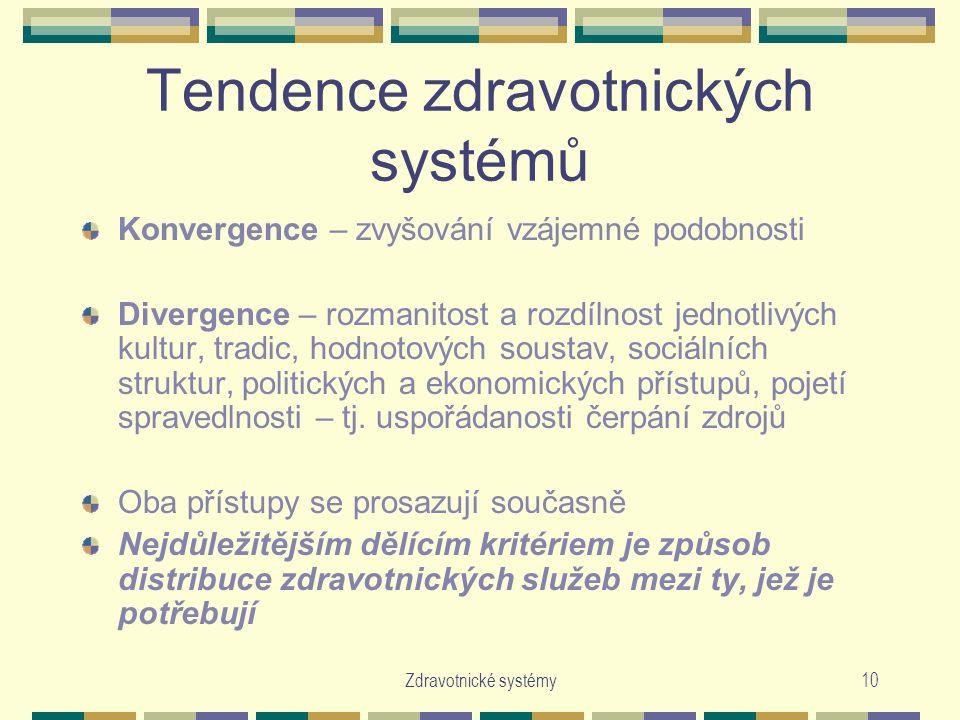 Zdravotnické systémy10 Tendence zdravotnických systémů Konvergence – zvyšování vzájemné podobnosti Divergence – rozmanitost a rozdílnost jednotlivých kultur, tradic, hodnotových soustav, sociálních struktur, politických a ekonomických přístupů, pojetí spravedlnosti – tj.