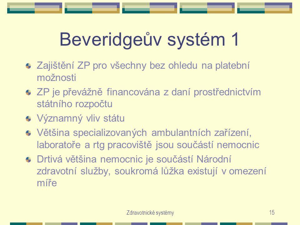 Zdravotnické systémy15 Beveridgeův systém 1 Zajištění ZP pro všechny bez ohledu na platební možnosti ZP je převážně financována z daní prostřednictvím státního rozpočtu Významný vliv státu Většina specializovaných ambulantních zařízení, laboratoře a rtg pracoviště jsou součástí nemocnic Drtivá většina nemocnic je součástí Národní zdravotní služby, soukromá lůžka existují v omezení míře