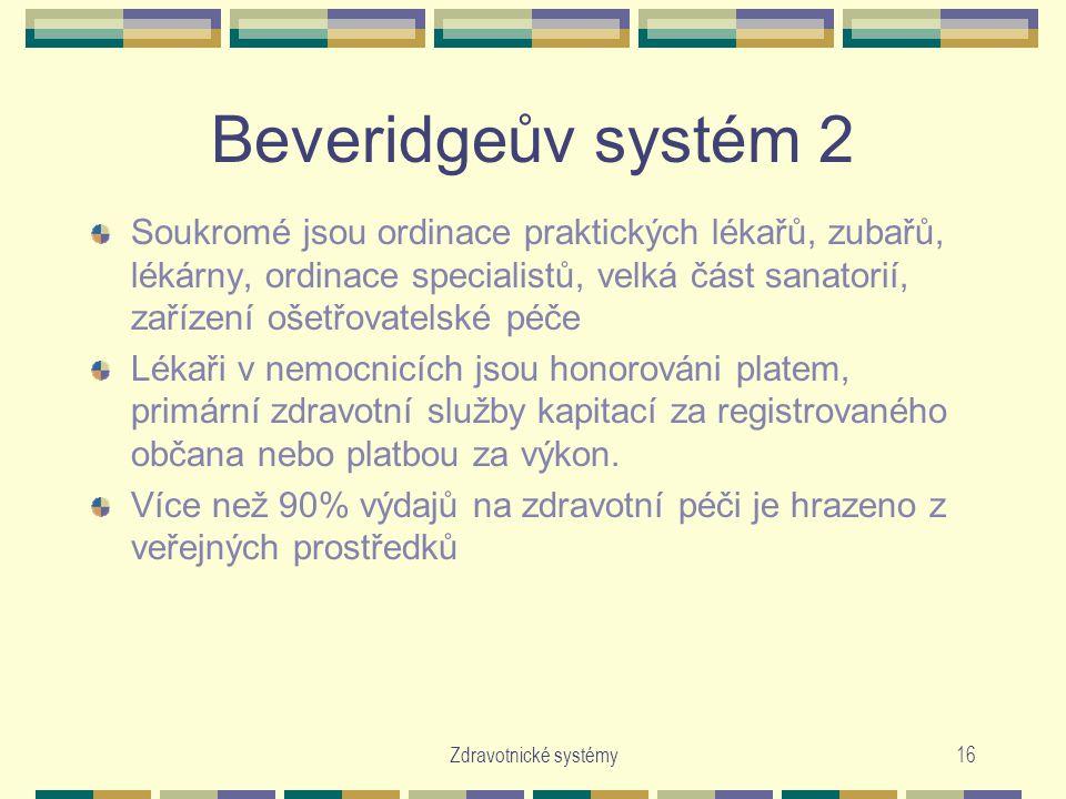 Zdravotnické systémy16 Beveridgeův systém 2 Soukromé jsou ordinace praktických lékařů, zubařů, lékárny, ordinace specialistů, velká část sanatorií, zařízení ošetřovatelské péče Lékaři v nemocnicích jsou honorováni platem, primární zdravotní služby kapitací za registrovaného občana nebo platbou za výkon.