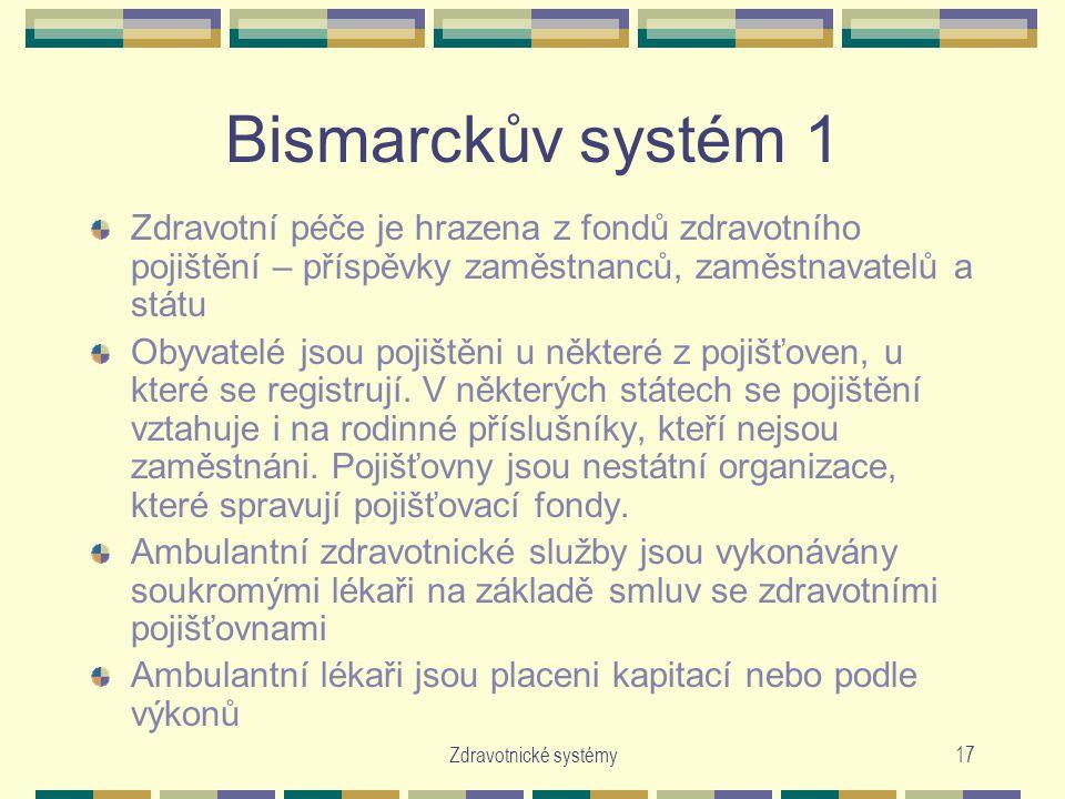 Zdravotnické systémy17 Bismarckův systém 1 Zdravotní péče je hrazena z fondů zdravotního pojištění – příspěvky zaměstnanců, zaměstnavatelů a státu Obyvatelé jsou pojištěni u některé z pojišťoven, u které se registrují.