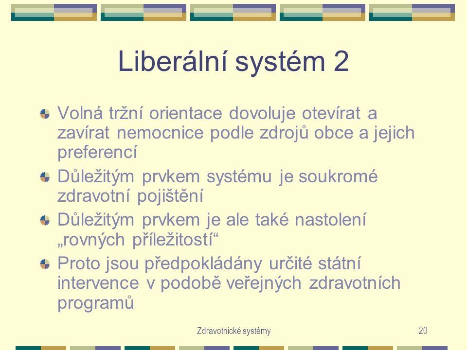 """Zdravotnické systémy20 Liberální systém 2 Volná tržní orientace dovoluje otevírat a zavírat nemocnice podle zdrojů obce a jejich preferencí Důležitým prvkem systému je soukromé zdravotní pojištění Důležitým prvkem je ale také nastolení """"rovných příležitostí Proto jsou předpokládány určité státní intervence v podobě veřejných zdravotních programů"""