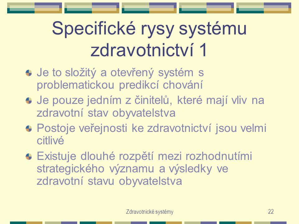 Zdravotnické systémy22 Specifické rysy systému zdravotnictví 1 Je to složitý a otevřený systém s problematickou predikcí chování Je pouze jedním z činitelů, které mají vliv na zdravotní stav obyvatelstva Postoje veřejnosti ke zdravotnictví jsou velmi citlivé Existuje dlouhé rozpětí mezi rozhodnutími strategického významu a výsledky ve zdravotní stavu obyvatelstva